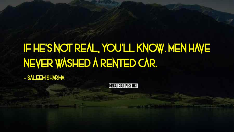 Saleem Sharma Sayings: If he's not real, you'll know. Men have never washed a rented car.