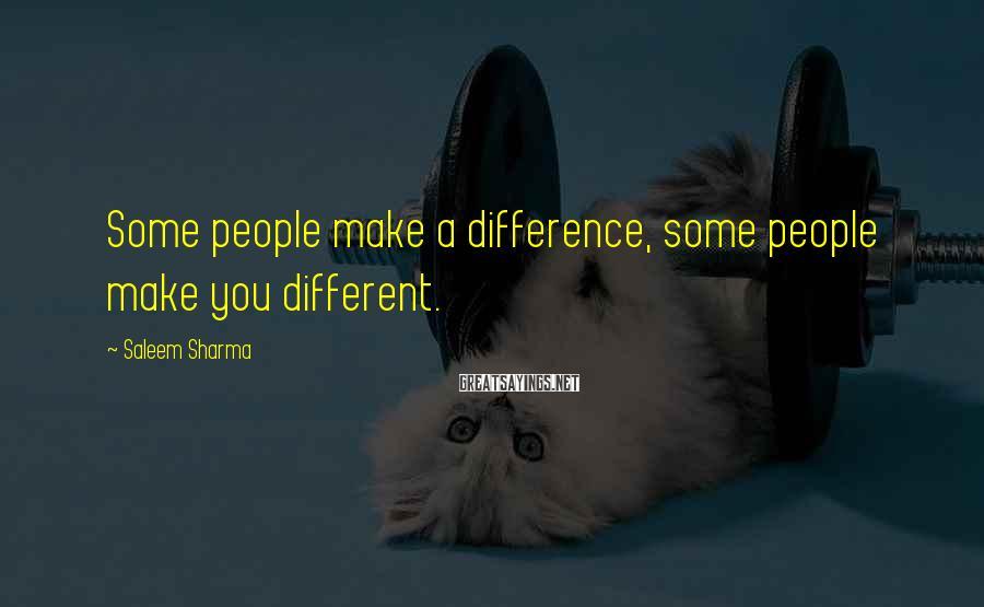 Saleem Sharma Sayings: Some people make a difference, some people make you different.