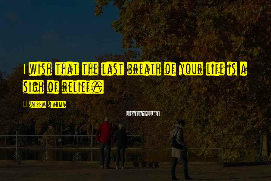 Saleem Sharma Sayings: I wish that the last breath of your life is a sigh of relief.