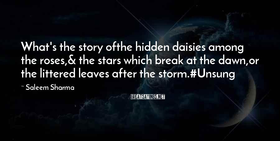 Saleem Sharma Sayings: What's the story ofthe hidden daisies among the roses,& the stars which break at the