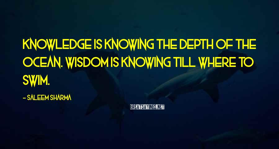 Saleem Sharma Sayings: Knowledge is knowing the depth of the ocean. Wisdom is knowing till where to swim.
