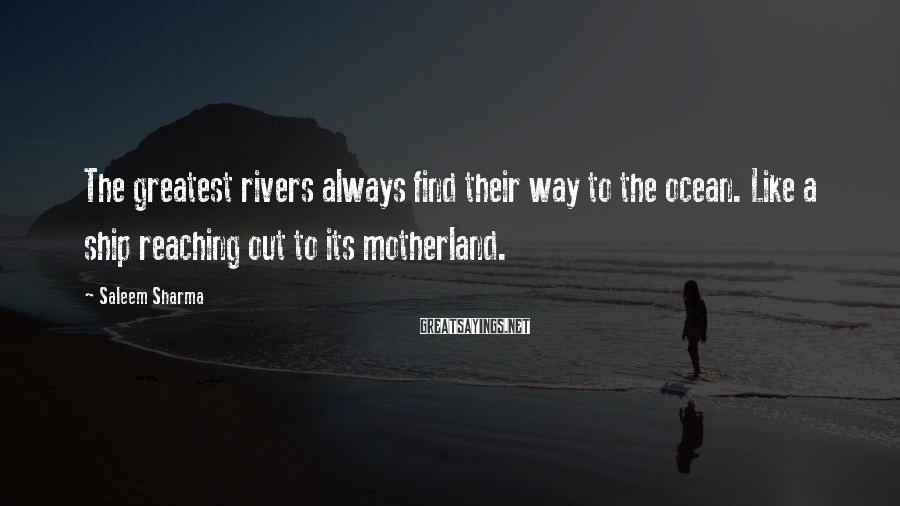 Saleem Sharma Sayings: The greatest rivers always find their way to the ocean. Like a ship reaching out
