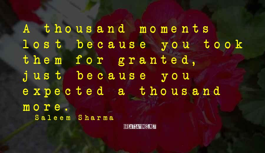 Saleem Sharma Sayings: A thousand moments lost because you took them for granted, just because you expected a