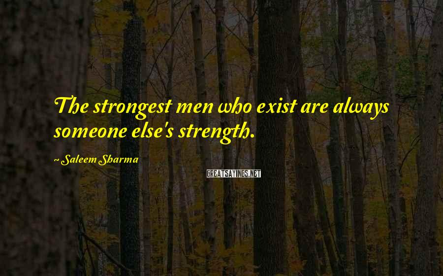 Saleem Sharma Sayings: The strongest men who exist are always someone else's strength.