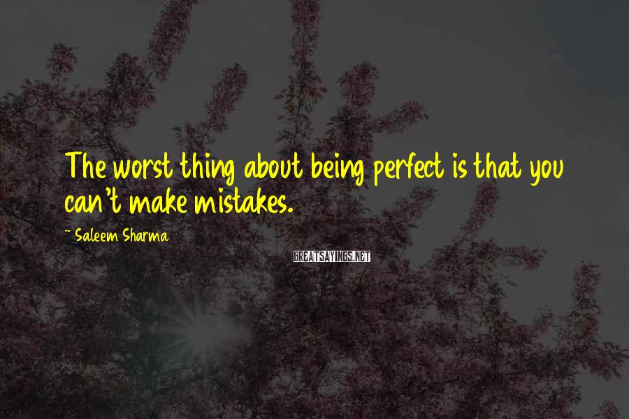 Saleem Sharma Sayings: The worst thing about being perfect is that you can't make mistakes.