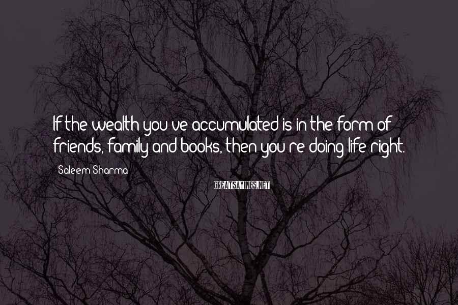 Saleem Sharma Sayings: If the wealth you've accumulated is in the form of friends, family and books, then