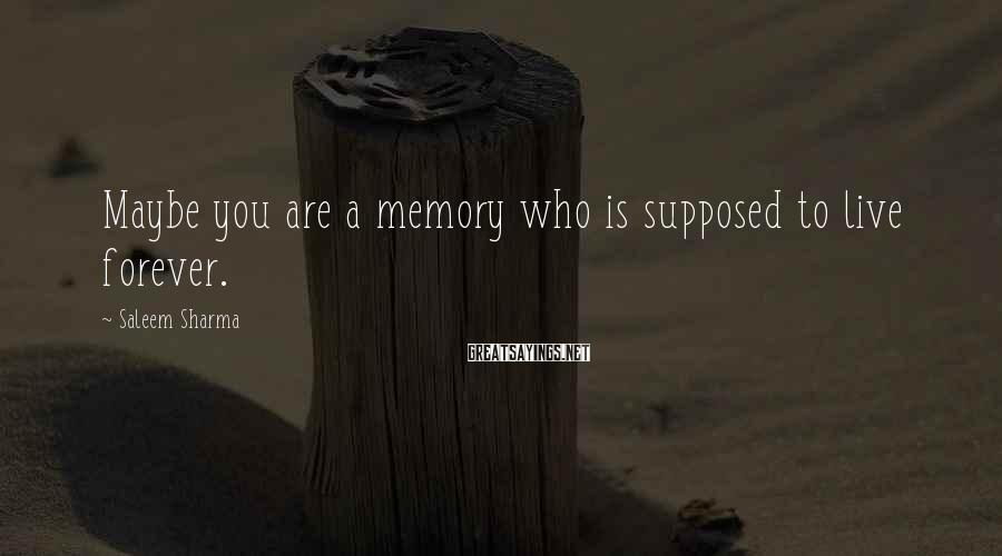 Saleem Sharma Sayings: Maybe you are a memory who is supposed to live forever.