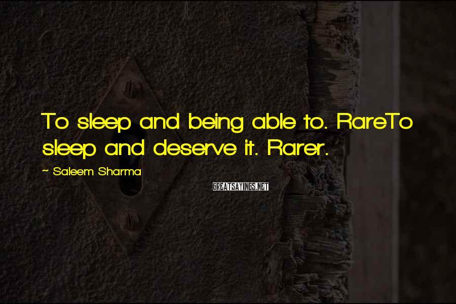 Saleem Sharma Sayings: To sleep and being able to. RareTo sleep and deserve it. Rarer.