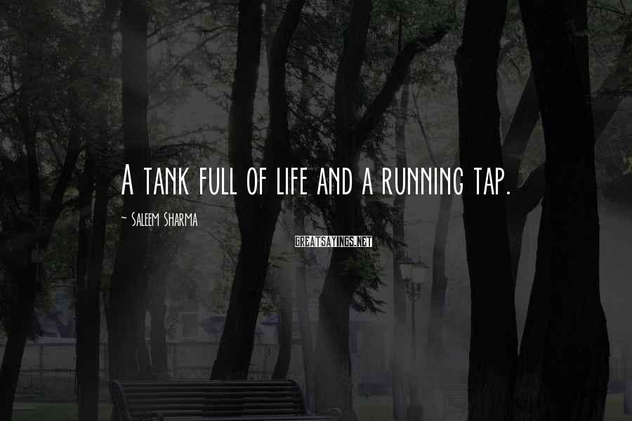 Saleem Sharma Sayings: A tank full of life and a running tap.