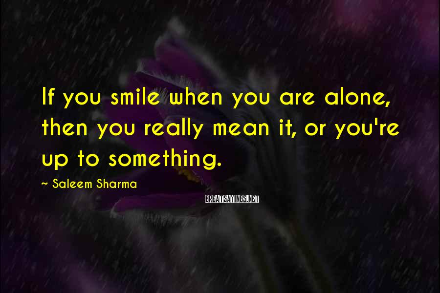 Saleem Sharma Sayings: If you smile when you are alone, then you really mean it, or you're up