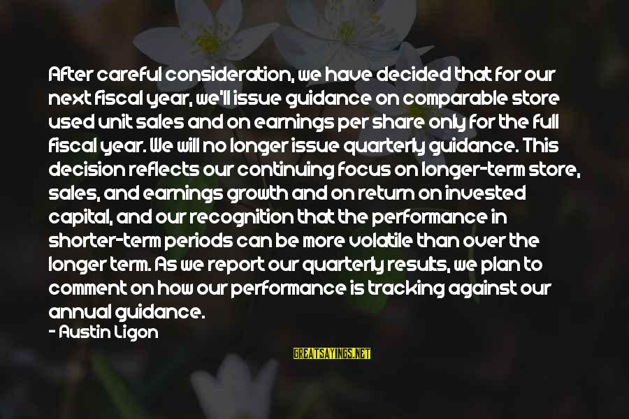 Sales Performance Sayings By Austin Ligon: After careful consideration, we have decided that for our next fiscal year, we'll issue guidance