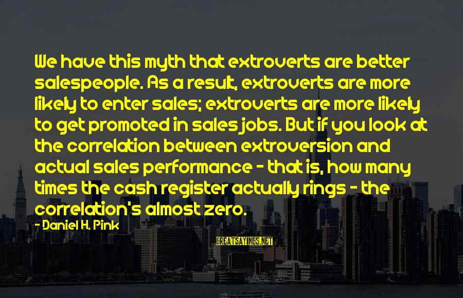 Sales Performance Sayings By Daniel H. Pink: We have this myth that extroverts are better salespeople. As a result, extroverts are more