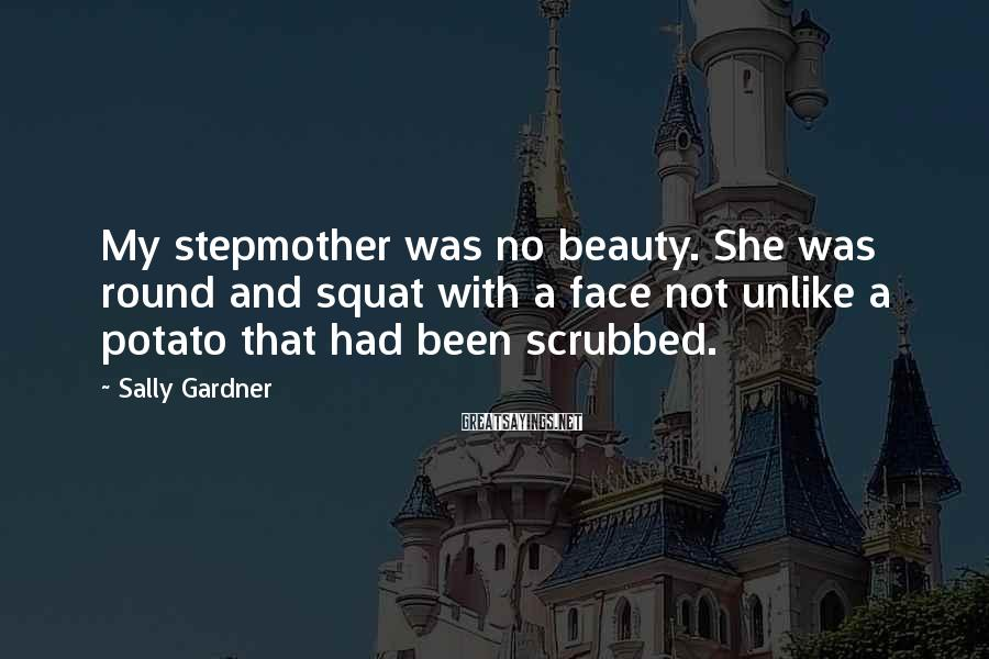 Sally Gardner Sayings: My stepmother was no beauty. She was round and squat with a face not unlike