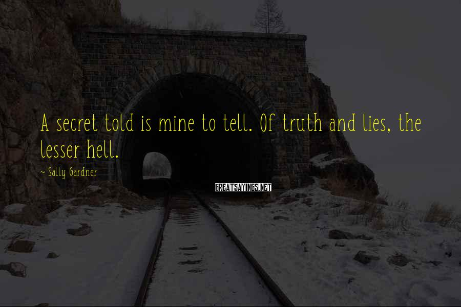 Sally Gardner Sayings: A secret told is mine to tell. Of truth and lies, the lesser hell.