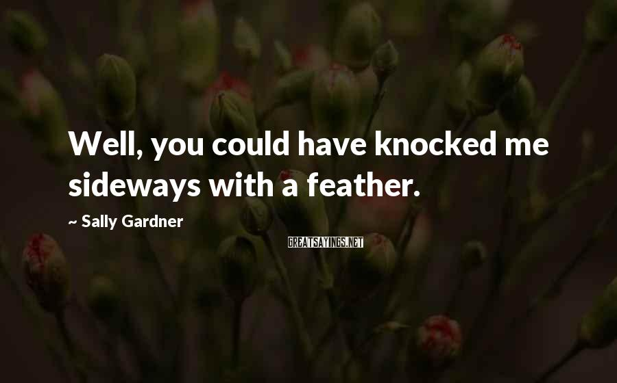 Sally Gardner Sayings: Well, you could have knocked me sideways with a feather.