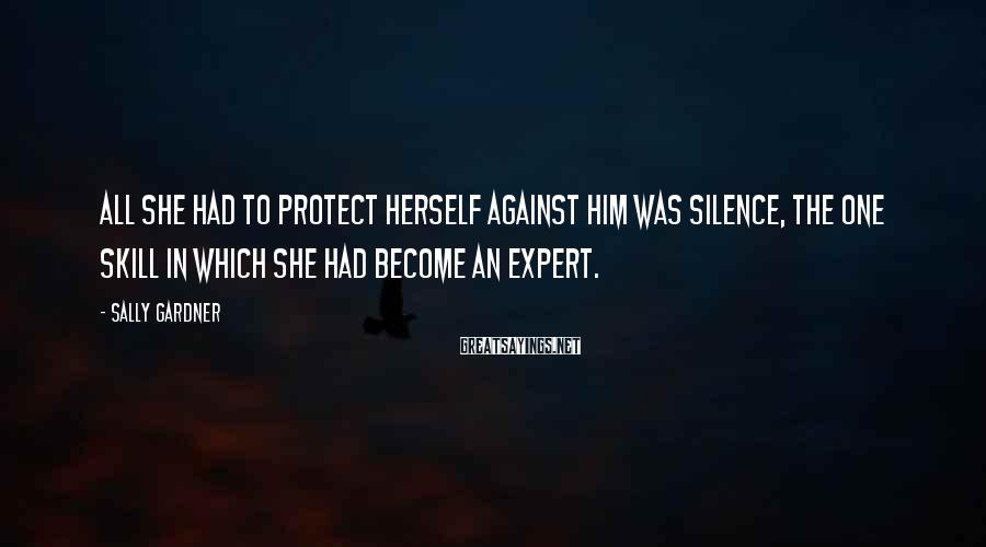 Sally Gardner Sayings: All she had to protect herself against him was silence, the one skill in which