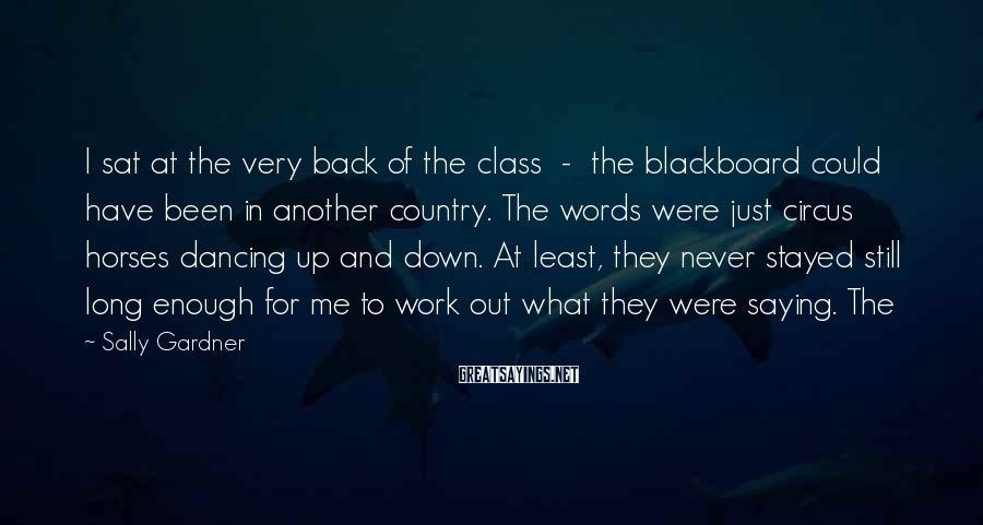 Sally Gardner Sayings: I sat at the very back of the class - the blackboard could have been