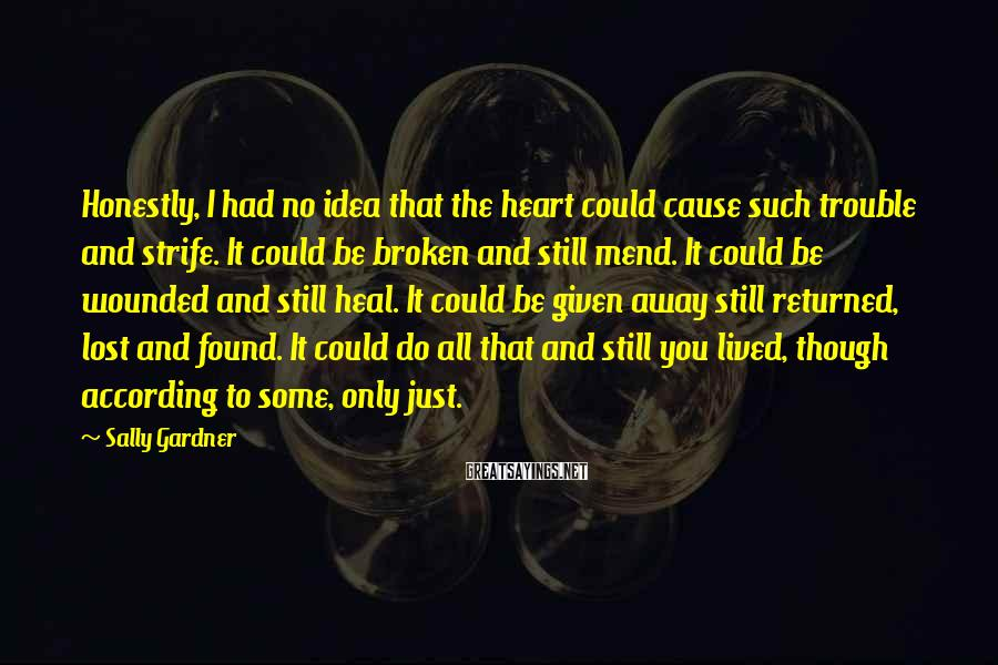 Sally Gardner Sayings: Honestly, I had no idea that the heart could cause such trouble and strife. It