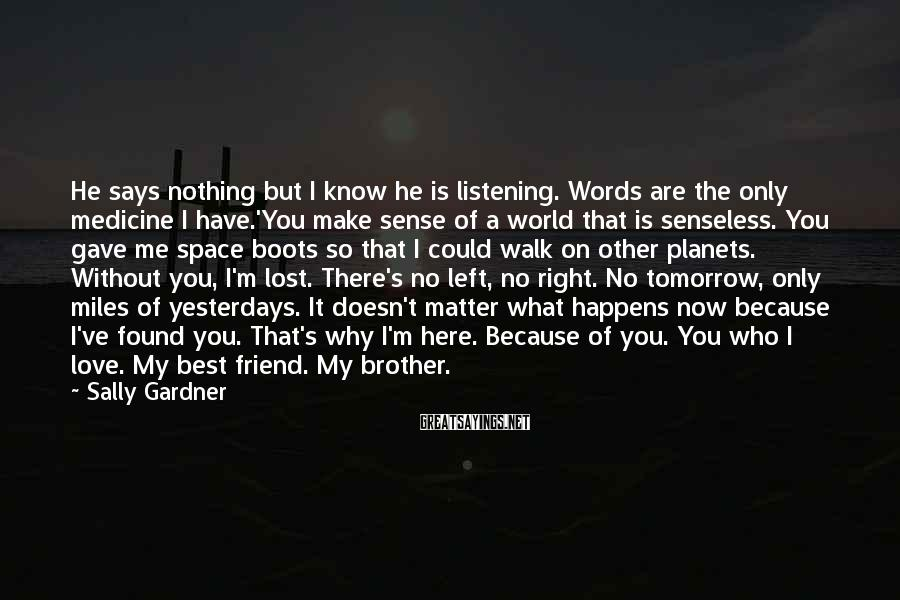 Sally Gardner Sayings: He says nothing but I know he is listening. Words are the only medicine I