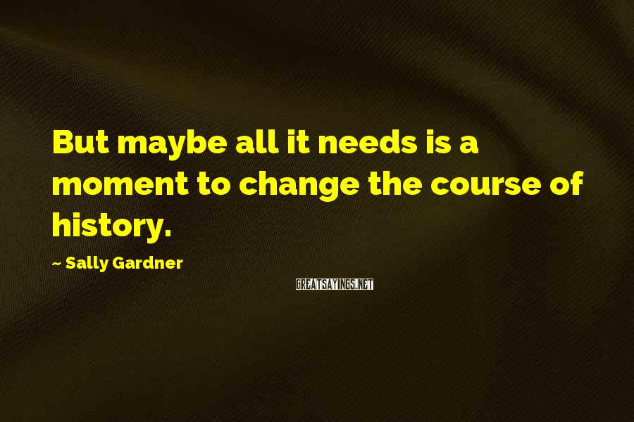 Sally Gardner Sayings: But maybe all it needs is a moment to change the course of history.