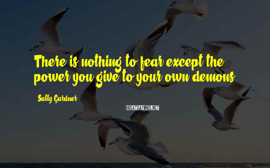 Sally Gardner Sayings: There is nothing to fear except the power you give to your own demons.