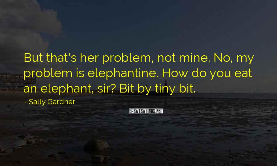 Sally Gardner Sayings: But that's her problem, not mine. No, my problem is elephantine. How do you eat