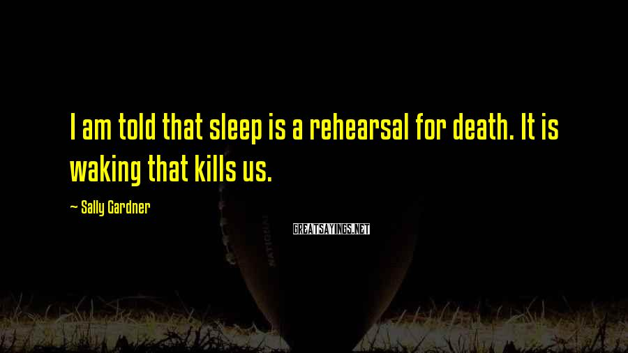 Sally Gardner Sayings: I am told that sleep is a rehearsal for death. It is waking that kills