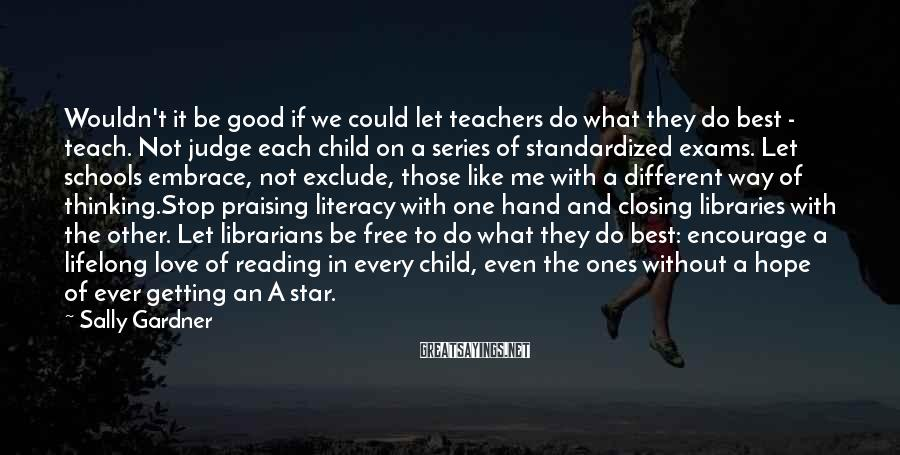 Sally Gardner Sayings: Wouldn't it be good if we could let teachers do what they do best -