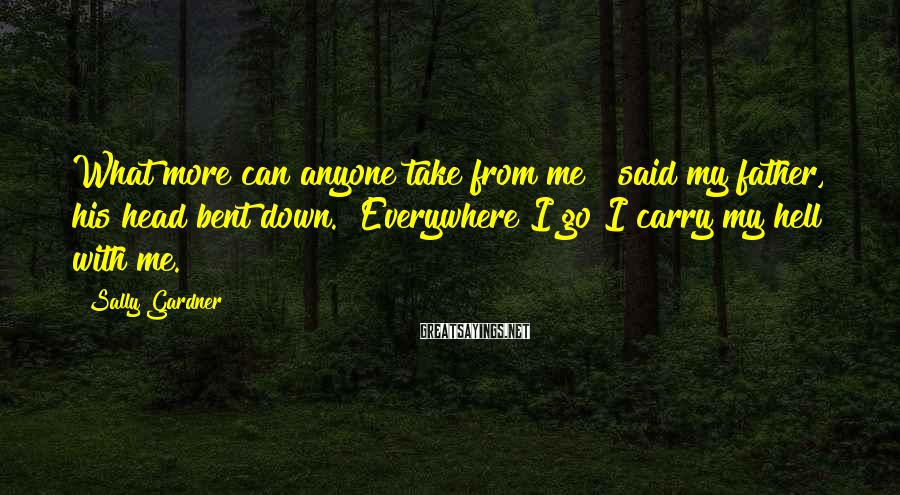 """Sally Gardner Sayings: What more can anyone take from me?"""" said my father, his head bent down. """"Everywhere"""