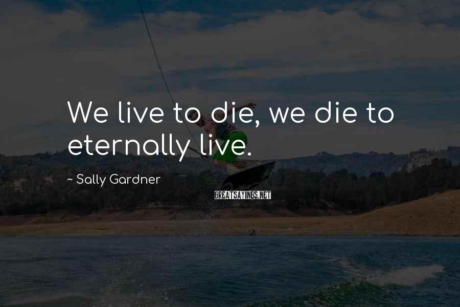 Sally Gardner Sayings: We live to die, we die to eternally live.
