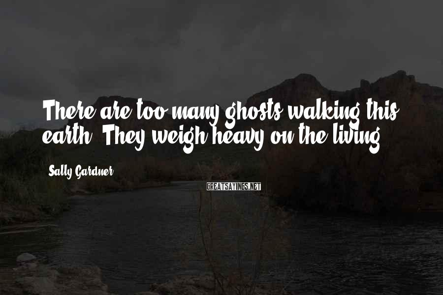 Sally Gardner Sayings: There are too many ghosts walking this earth. They weigh heavy on the living.