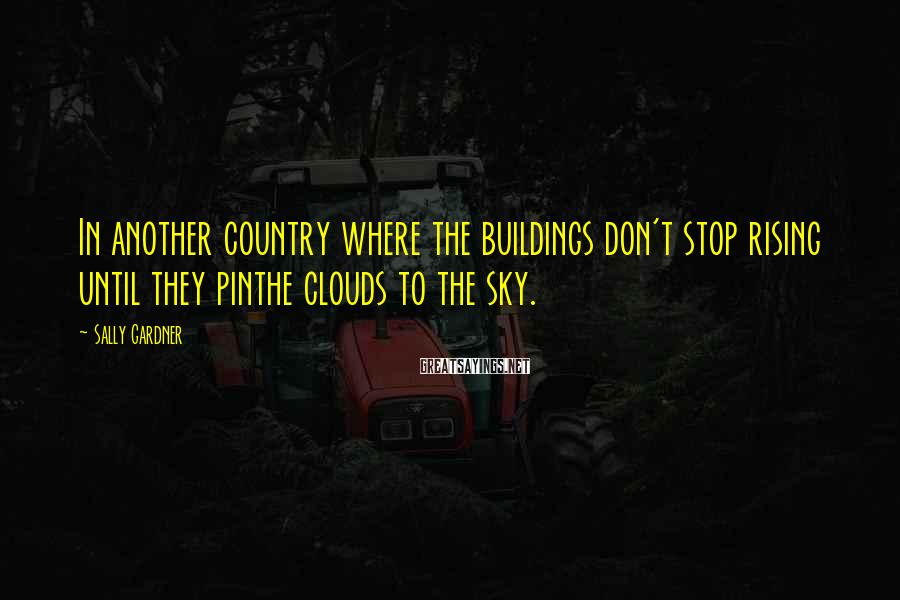 Sally Gardner Sayings: In another country where the buildings don't stop rising until they pinthe clouds to the