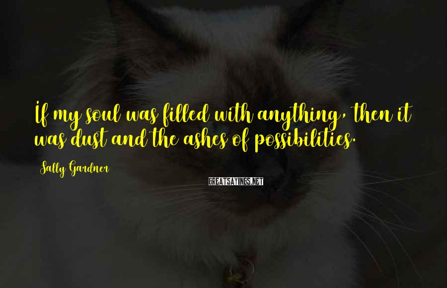 Sally Gardner Sayings: If my soul was filled with anything, then it was dust and the ashes of