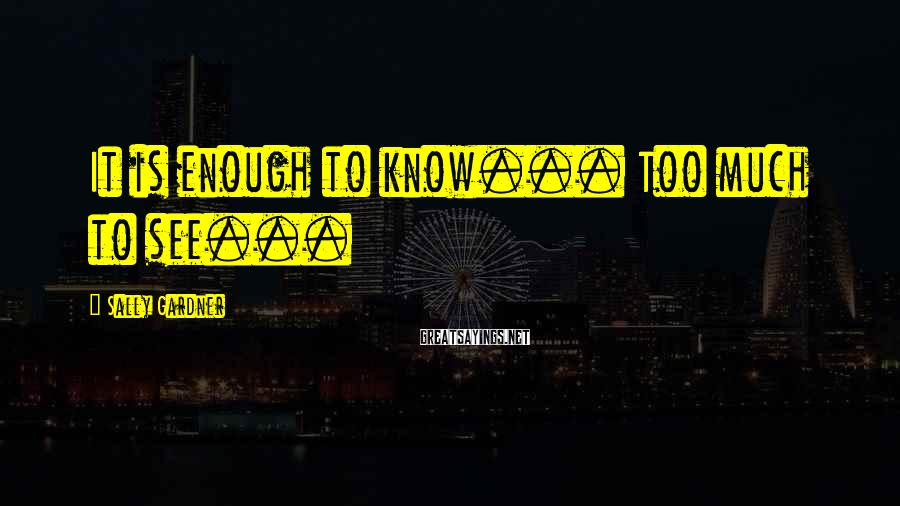 Sally Gardner Sayings: It is enough to know... Too much to see...