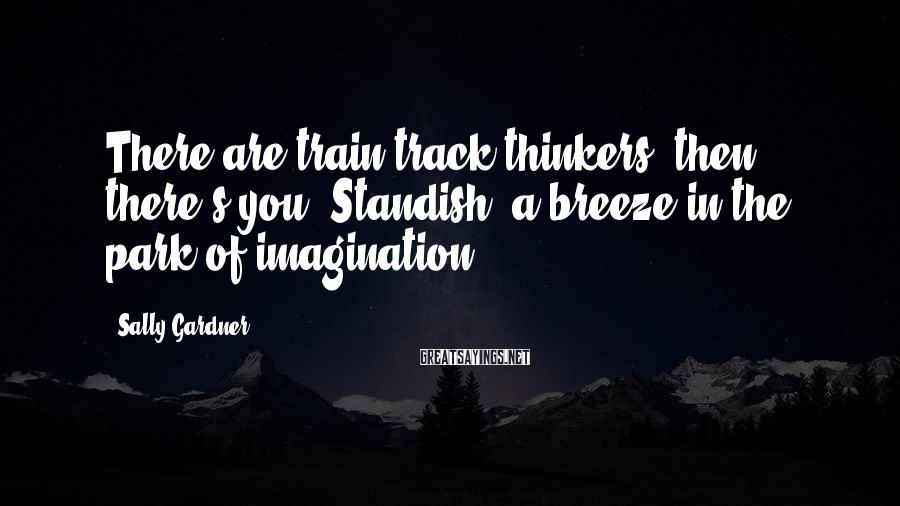 Sally Gardner Sayings: There are train-track thinkers, then there's you, Standish, a breeze in the park of imagination.