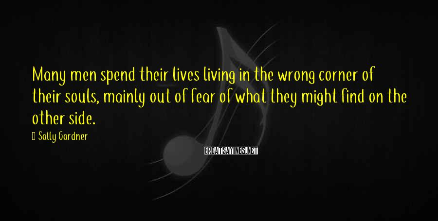 Sally Gardner Sayings: Many men spend their lives living in the wrong corner of their souls, mainly out