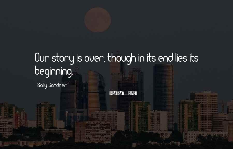 Sally Gardner Sayings: Our story is over, though in its end lies its beginning.