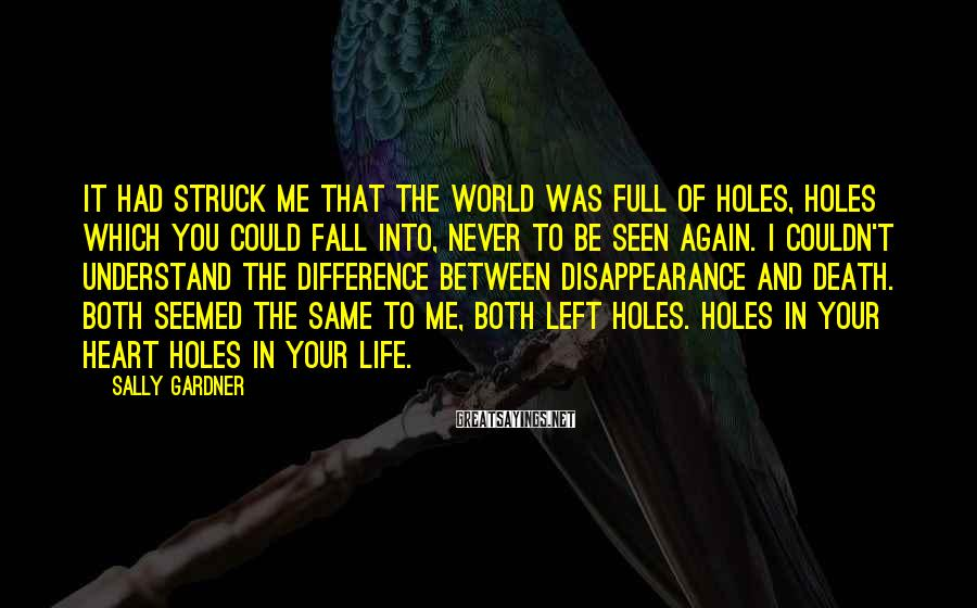 Sally Gardner Sayings: It had struck me that the world was full of holes, holes which you could