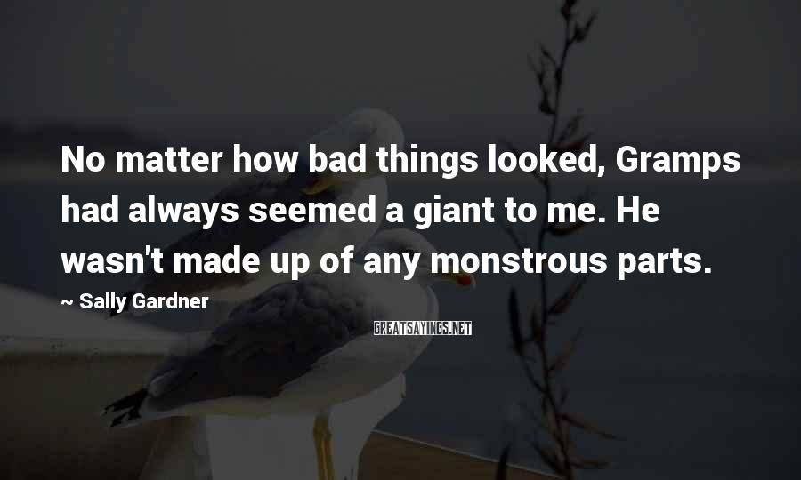 Sally Gardner Sayings: No matter how bad things looked, Gramps had always seemed a giant to me. He