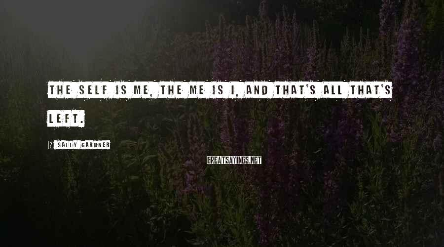 Sally Gardner Sayings: The self is me, the me is I, and that's all that's left.