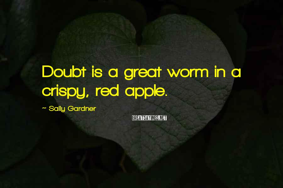 Sally Gardner Sayings: Doubt is a great worm in a crispy, red apple.