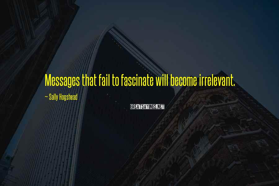 Sally Hogshead Sayings: Messages that fail to fascinate will become irrelevant.