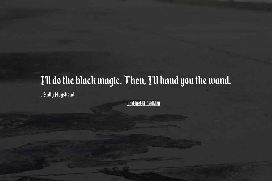 Sally Hogshead Sayings: I'll do the black magic. Then, I'll hand you the wand.