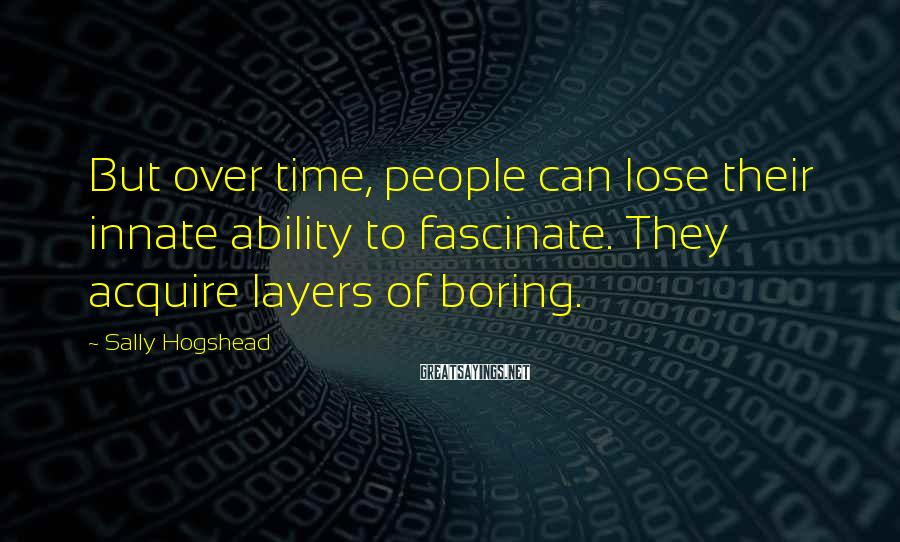 Sally Hogshead Sayings: But over time, people can lose their innate ability to fascinate. They acquire layers of