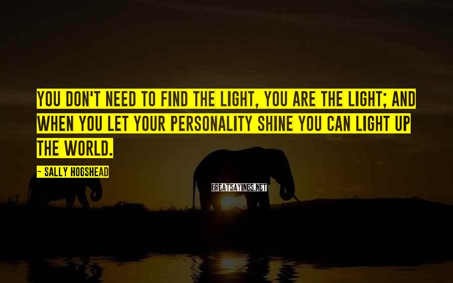 Sally Hogshead Sayings: You don't need to find the light, you ARE the light; and when you let