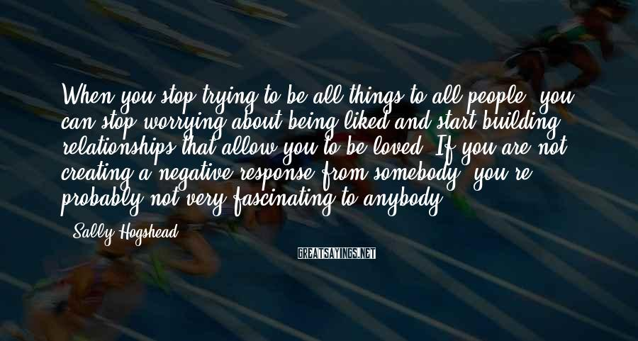 Sally Hogshead Sayings: When you stop trying to be all things to all people, you can stop worrying