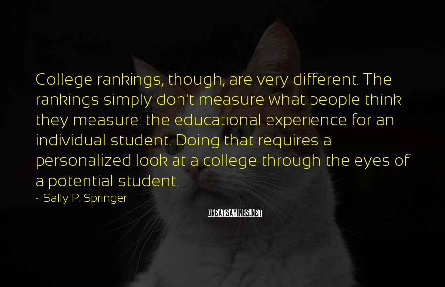 Sally P. Springer Sayings: College rankings, though, are very different. The rankings simply don't measure what people think they
