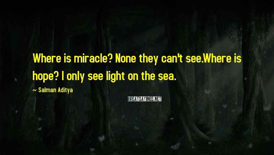 Salman Aditya Sayings: Where is miracle? None they can't see.Where is hope? I only see light on the