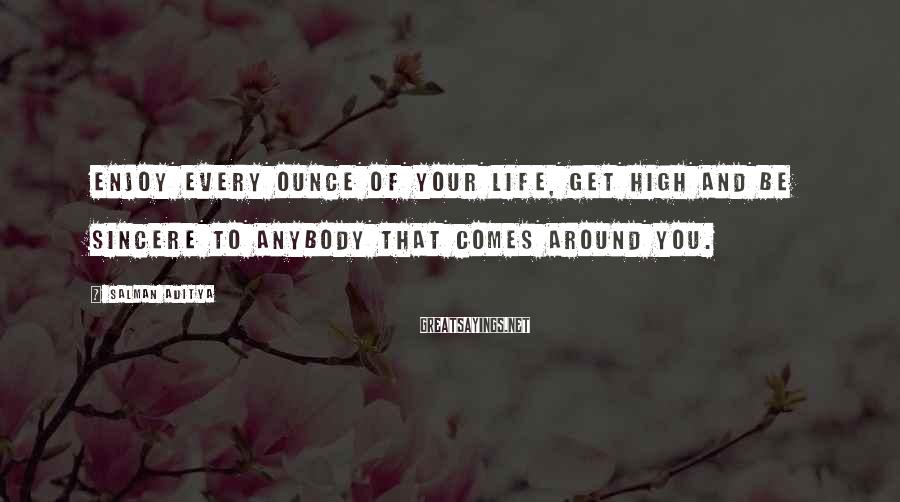Salman Aditya Sayings: Enjoy every ounce of your life, get high and be sincere to anybody that comes
