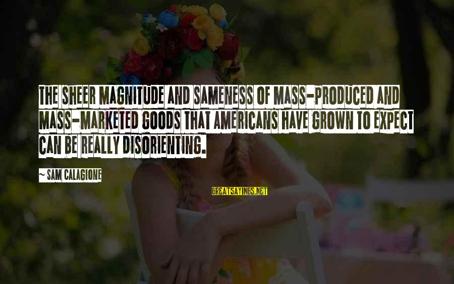 Sam Calagione Sayings By Sam Calagione: The sheer magnitude and sameness of mass-produced and mass-marketed goods that Americans have grown to